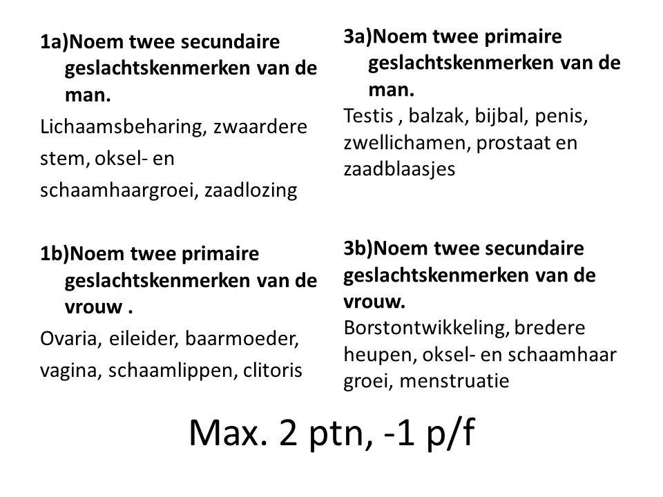 Max. 2 ptn, -1 p/f 1a)Noem twee secundaire geslachtskenmerken van de man. Lichaamsbeharing, zwaardere stem, oksel- en schaamhaargroei, zaadlozing 1b)N