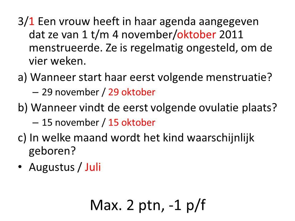 Max. 2 ptn, -1 p/f 3/1 Een vrouw heeft in haar agenda aangegeven dat ze van 1 t/m 4 november/oktober 2011 menstrueerde. Ze is regelmatig ongesteld, om