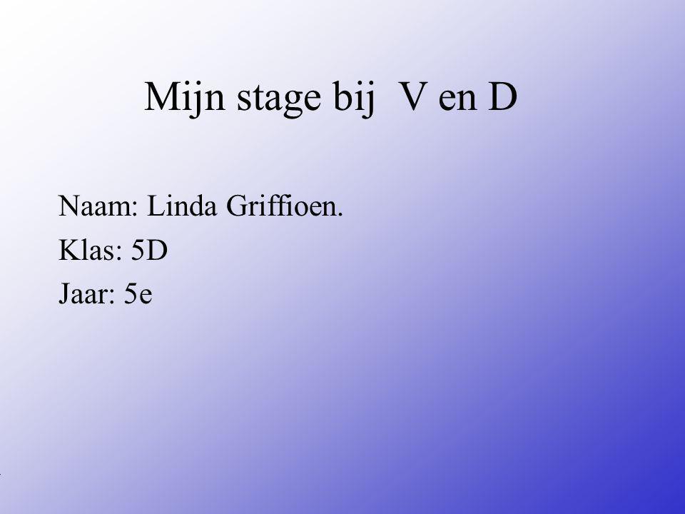Mijn stage bij V en D Naam: Linda Griffioen.