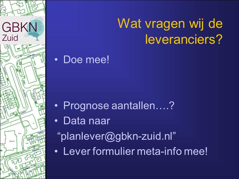 """Wat vragen wij de leveranciers? Doe mee! Prognose aantallen….? Data naar """"planlever@gbkn-zuid.nl"""" Lever formulier meta-info mee!"""
