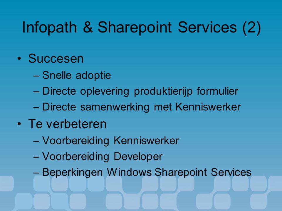 Infopath & Sharepoint Services (2) Succesen –Snelle adoptie –Directe oplevering produktierijp formulier –Directe samenwerking met Kenniswerker Te verbeteren –Voorbereiding Kenniswerker –Voorbereiding Developer –Beperkingen Windows Sharepoint Services