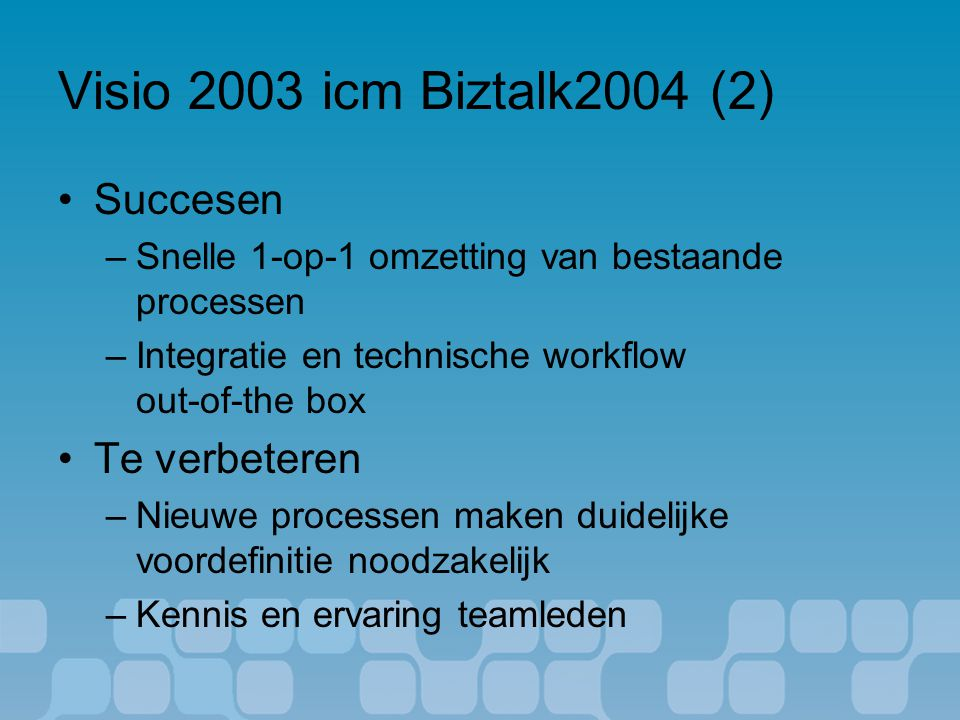 Visio 2003 icm Biztalk2004 (2) Succesen –Snelle 1-op-1 omzetting van bestaande processen –Integratie en technische workflow out-of-the box Te verbeteren –Nieuwe processen maken duidelijke voordefinitie noodzakelijk –Kennis en ervaring teamleden