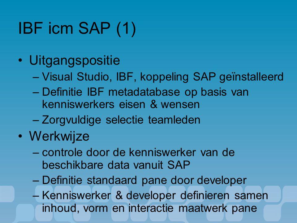 IBF icm SAP (1) Uitgangspositie –Visual Studio, IBF, koppeling SAP geïnstalleerd –Definitie IBF metadatabase op basis van kenniswerkers eisen & wensen –Zorgvuldige selectie teamleden Werkwijze –controle door de kenniswerker van de beschikbare data vanuit SAP –Definitie standaard pane door developer –Kenniswerker & developer definieren samen inhoud, vorm en interactie maatwerk pane