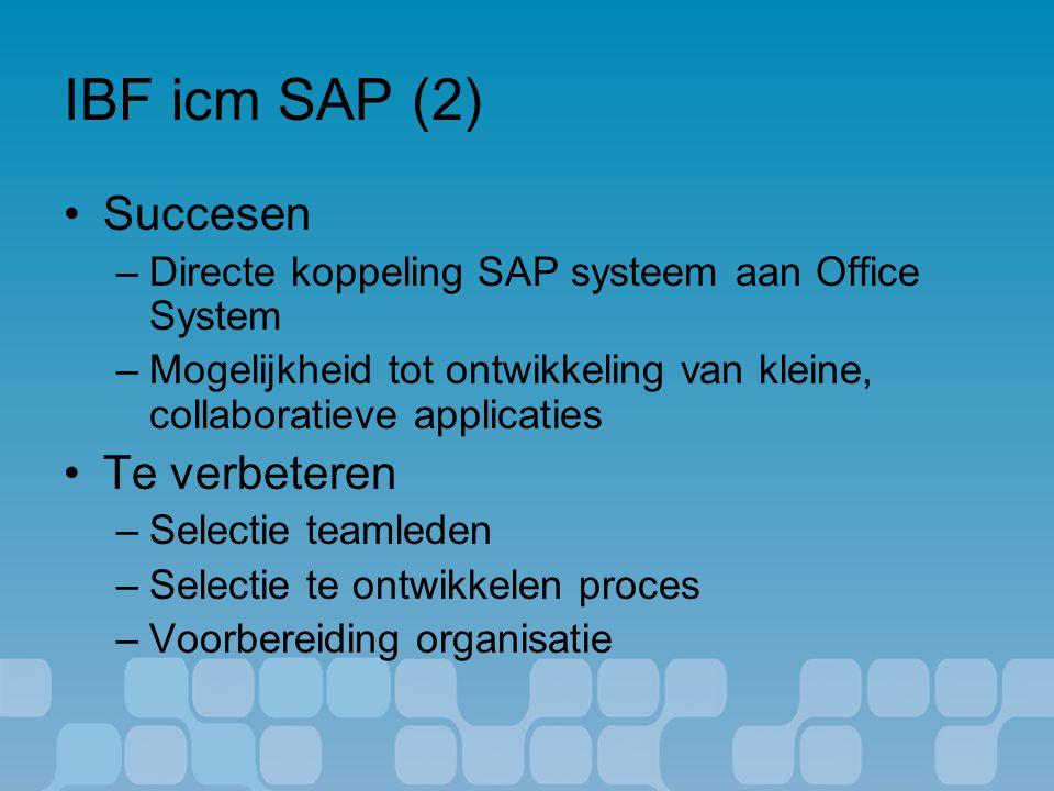 IBF icm SAP (2) Succesen –Directe koppeling SAP systeem aan Office System –Mogelijkheid tot ontwikkeling van kleine, collaboratieve applicaties Te verbeteren –Selectie teamleden –Selectie te ontwikkelen proces –Voorbereiding organisatie