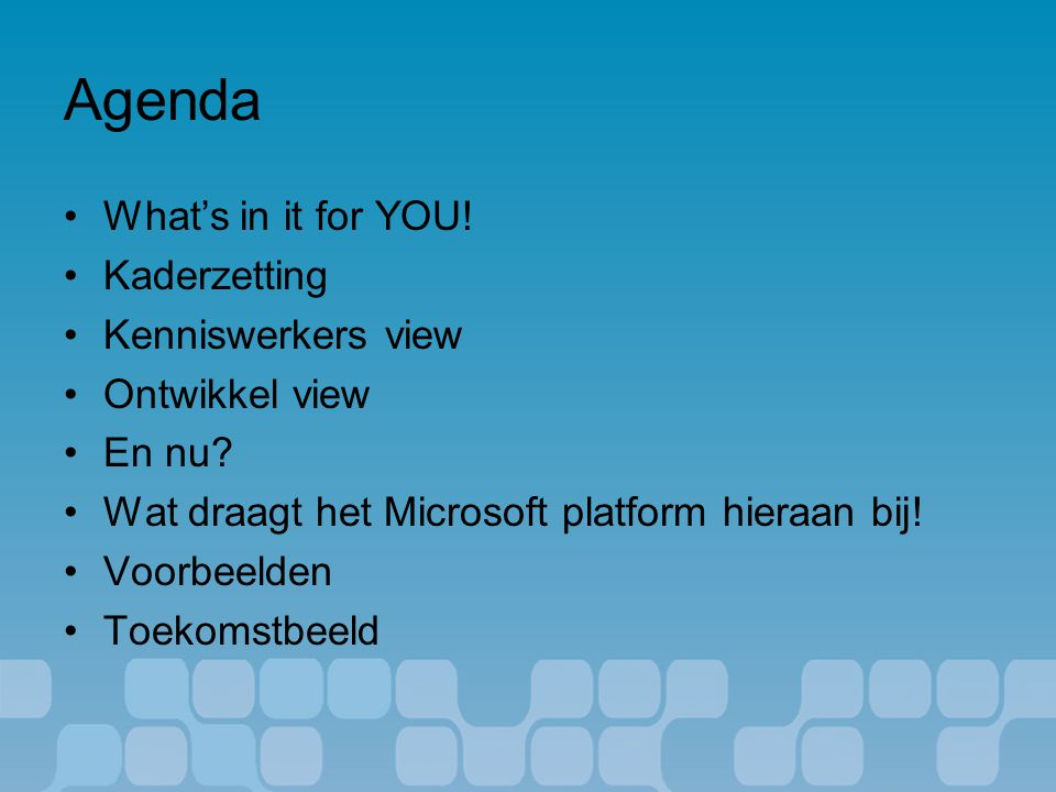 Agenda What's in it for YOU. Kaderzetting Kenniswerkers view Ontwikkel view En nu.