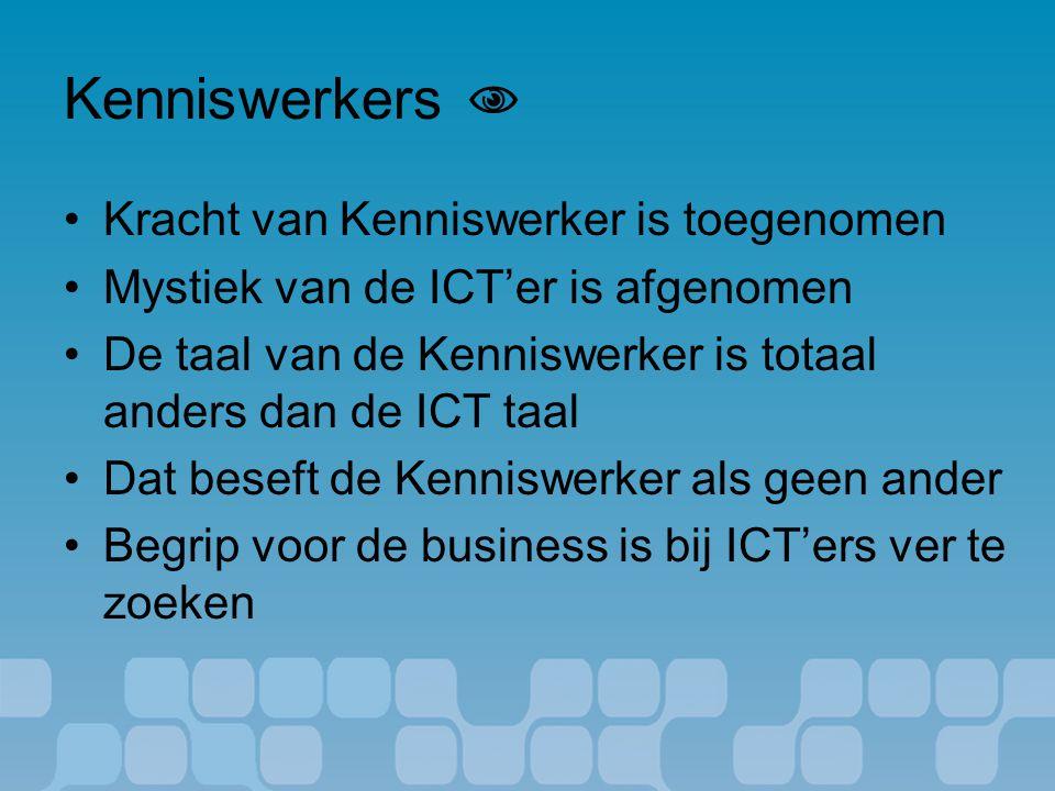 Kenniswerkers  Kracht van Kenniswerker is toegenomen Mystiek van de ICT'er is afgenomen De taal van de Kenniswerker is totaal anders dan de ICT taal Dat beseft de Kenniswerker als geen ander Begrip voor de business is bij ICT'ers ver te zoeken