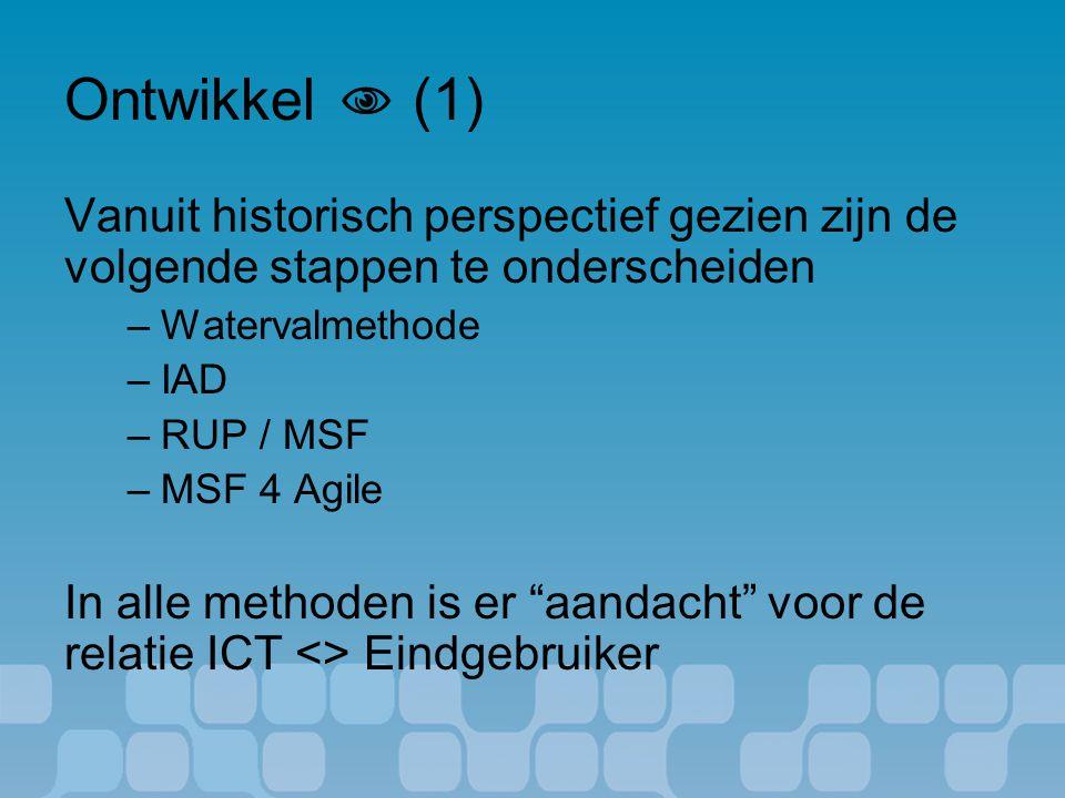 Ontwikkel  (1) Vanuit historisch perspectief gezien zijn de volgende stappen te onderscheiden –Watervalmethode –IAD –RUP / MSF –MSF 4 Agile In alle methoden is er aandacht voor de relatie ICT <> Eindgebruiker