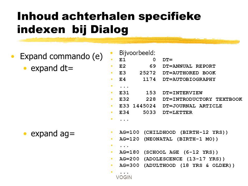 Inhoud achterhalen specifieke indexen bij Dialog Expand commando (e) expand dt= expand ag= VOGIN Bijvoorbeeld: E1 0 DT= E2 69 DT=ANNUAL REPORT E3 25272 DT=AUTHORED BOOK E4 1174 DT=AUTOBIOGRAPHY...