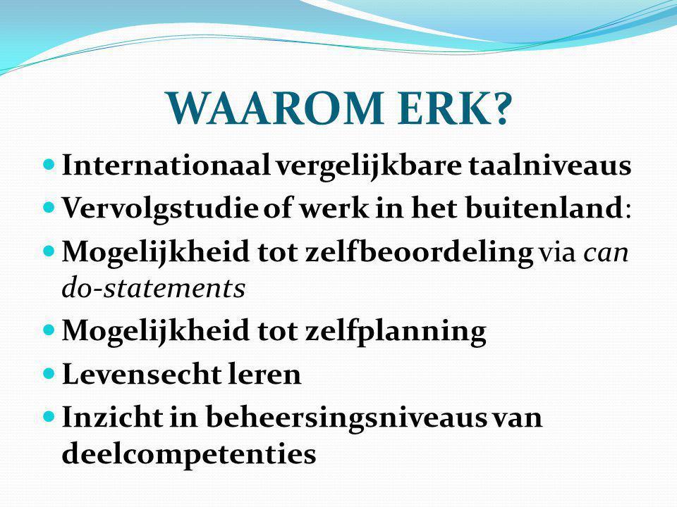 WAAROM ERK? Internationaal vergelijkbare taalniveaus Vervolgstudie of werk in het buitenland: Mogelijkheid tot zelfbeoordeling via can do-statements M