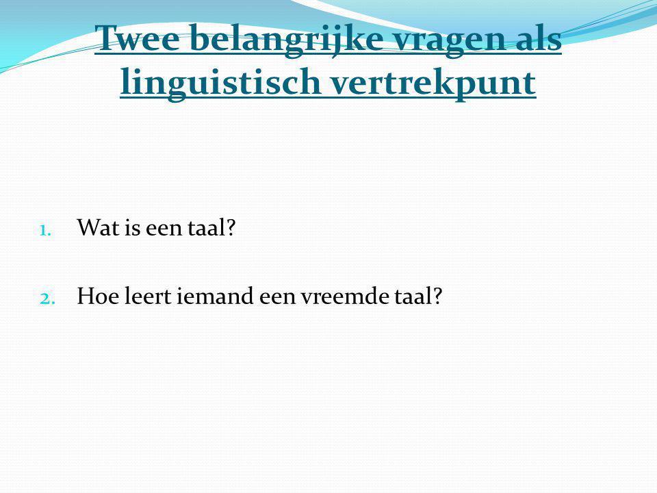 Twee belangrijke vragen als linguistisch vertrekpunt 1. Wat is een taal? 2. Hoe leert iemand een vreemde taal?