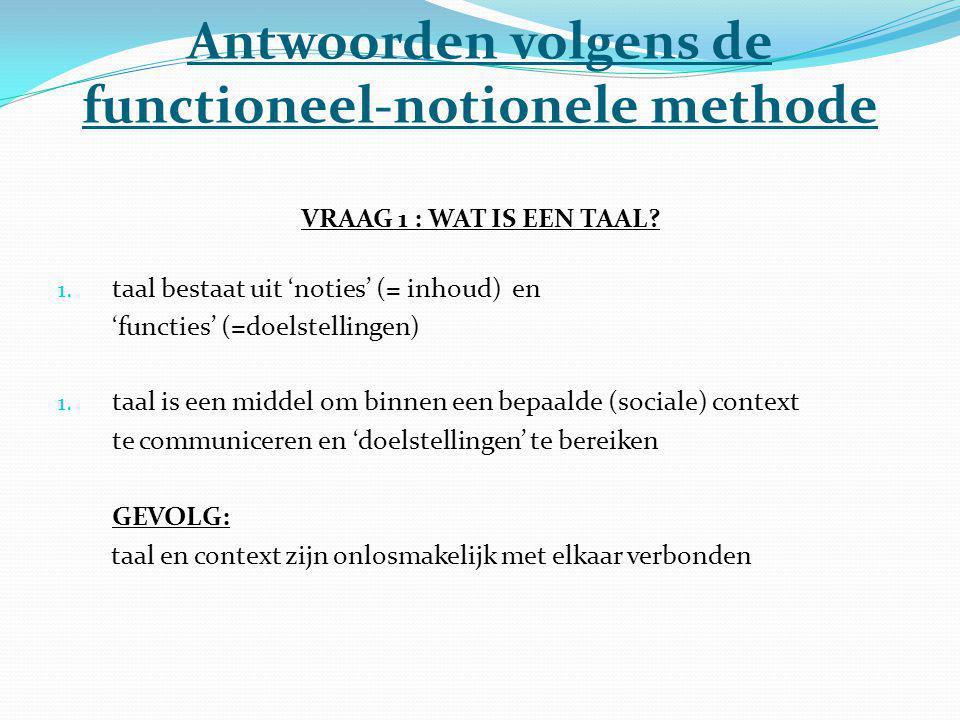 Antwoorden volgens de functioneel-notionele methode VRAAG 1 : WAT IS EEN TAAL? 1. taal bestaat uit 'noties' (= inhoud) en 'functies' (=doelstellingen)