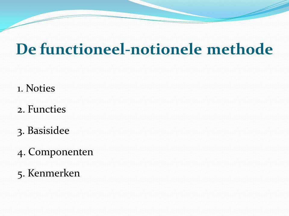 De functioneel-notionele methode 1. Noties 2. Functies 3. Basisidee 4. Componenten 5. Kenmerken