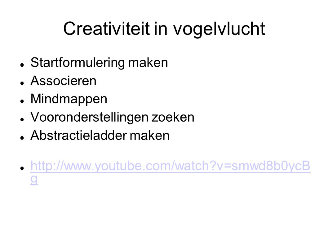Creativiteit in vogelvlucht Startformulering maken Associeren Mindmappen Vooronderstellingen zoeken Abstractieladder maken http://www.youtube.com/watch?v=smwd8b0ycB g http://www.youtube.com/watch?v=smwd8b0ycB g