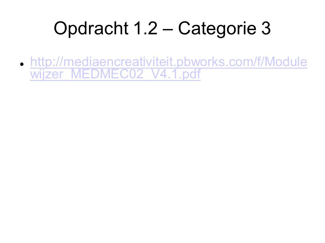 Opdracht 1.2 – Categorie 3 http://mediaencreativiteit.pbworks.com/f/Module wijzer_MEDMEC02_V4.1.pdf http://mediaencreativiteit.pbworks.com/f/Module wijzer_MEDMEC02_V4.1.pdf