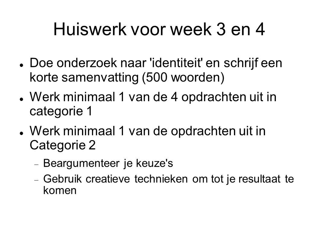 Huiswerk voor week 3 en 4 Doe onderzoek naar identiteit en schrijf een korte samenvatting (500 woorden) Werk minimaal 1 van de 4 opdrachten uit in categorie 1 Werk minimaal 1 van de opdrachten uit in Categorie 2  Beargumenteer je keuze s  Gebruik creatieve technieken om tot je resultaat te komen