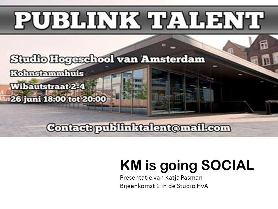 KM is going SOCIAL Presentatie van Katja Pasman Bijeenkomst 1 in de Studio HvA