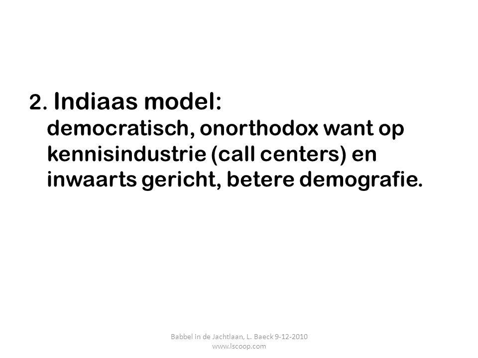 2. Indiaas model: democratisch, onorthodox want op kennisindustrie (call centers) en inwaarts gericht, betere demografie. Babbel in de Jachtlaan, L. B