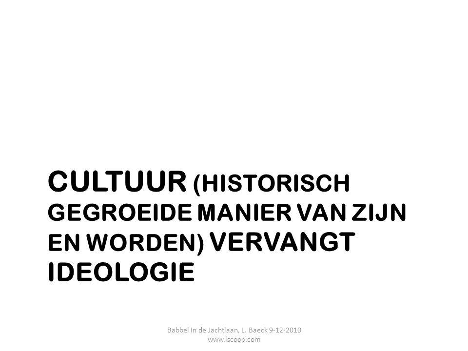 CULTUUR (HISTORISCH GEGROEIDE MANIER VAN ZIJN EN WORDEN) VERVANGT IDEOLOGIE Babbel in de Jachtlaan, L. Baeck 9-12-2010 www.lscoop.com