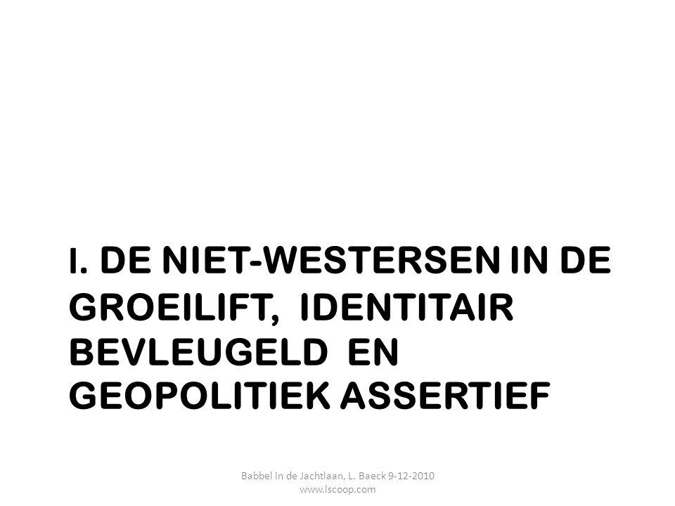 I. DE NIET-WESTERSEN IN DE GROEILIFT, IDENTITAIR BEVLEUGELD EN GEOPOLITIEK ASSERTIEF Babbel in de Jachtlaan, L. Baeck 9-12-2010 www.lscoop.com
