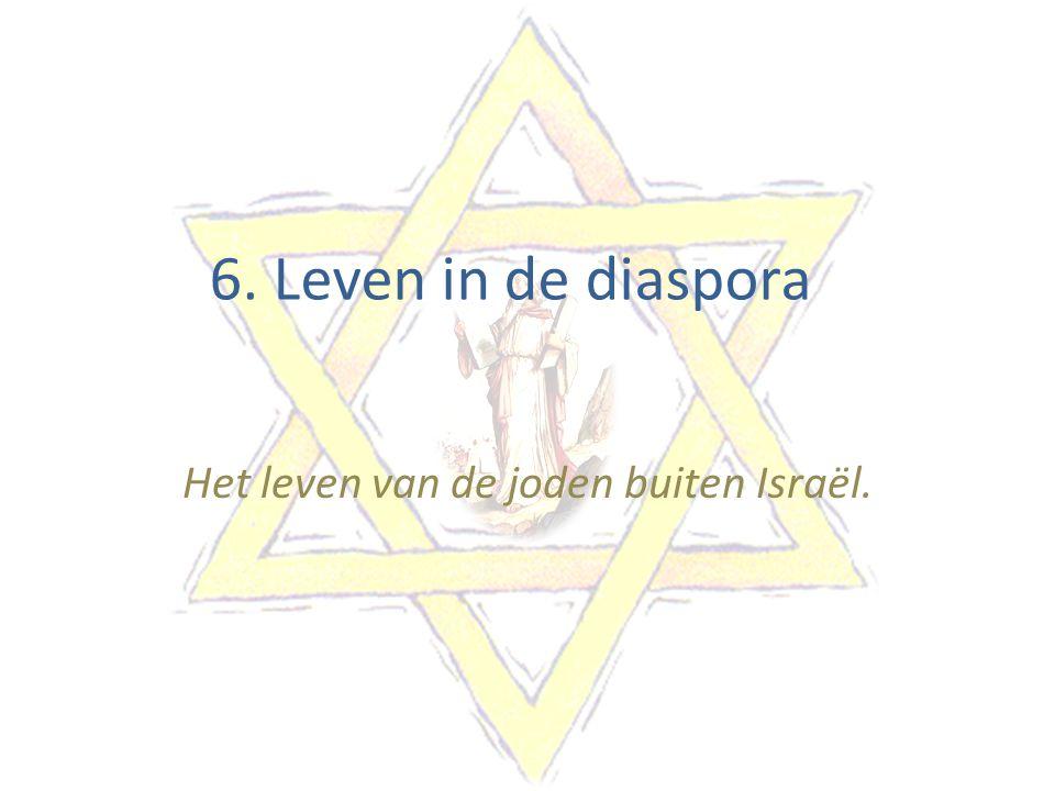6. Leven in de diaspora Het leven van de joden buiten Israël.