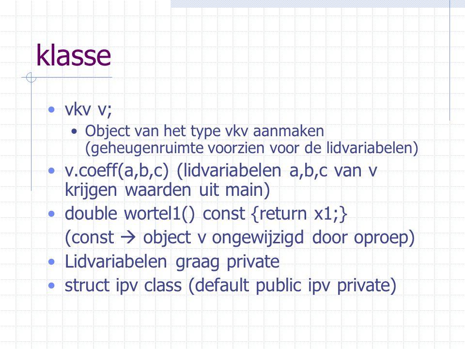 klasse vkv v; Object van het type vkv aanmaken (geheugenruimte voorzien voor de lidvariabelen) v.coeff(a,b,c) (lidvariabelen a,b,c van v krijgen waarden uit main) double wortel1() const {return x1;} (const  object v ongewijzigd door oproep) Lidvariabelen graag private struct ipv class (default public ipv private)
