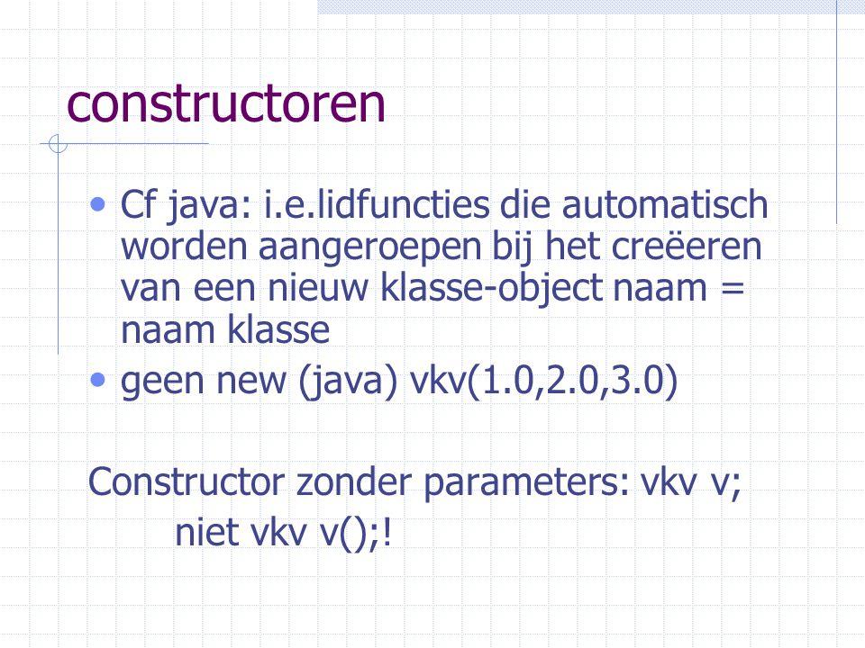 constructoren Cf java: i.e.lidfuncties die automatisch worden aangeroepen bij het creëeren van een nieuw klasse-object naam = naam klasse geen new (java) vkv(1.0,2.0,3.0) Constructor zonder parameters: vkv v; niet vkv v();!