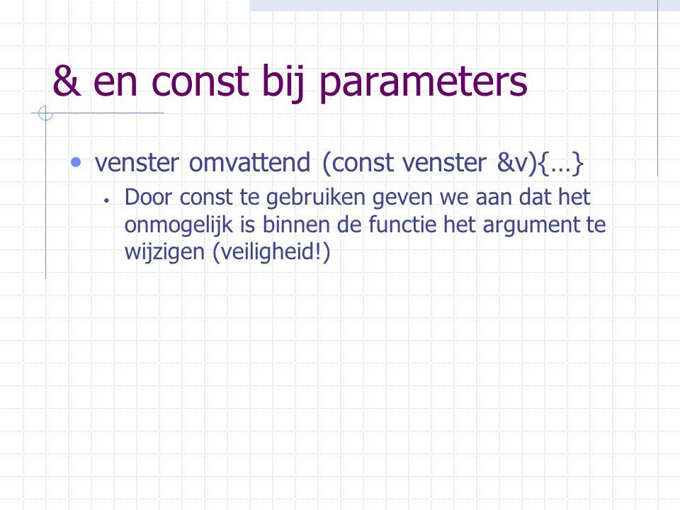 & en const bij parameters venster omvattend (const venster &v){…} Door const te gebruiken geven we aan dat het onmogelijk is binnen de functie het argument te wijzigen (veiligheid!)