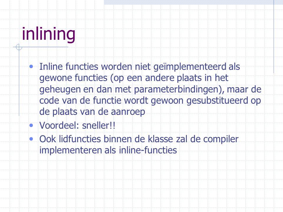 inlining Inline functies worden niet geïmplementeerd als gewone functies (op een andere plaats in het geheugen en dan met parameterbindingen), maar de code van de functie wordt gewoon gesubstitueerd op de plaats van de aanroep Voordeel: sneller!.