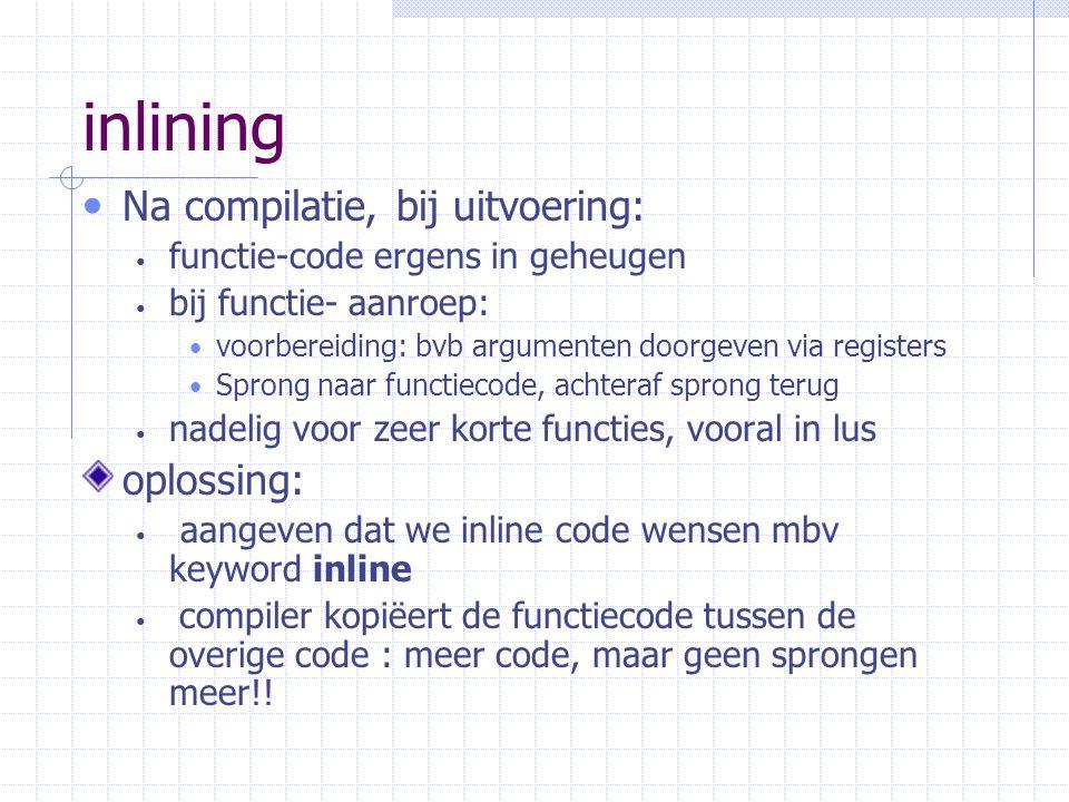 inlining Na compilatie, bij uitvoering: functie-code ergens in geheugen bij functie- aanroep: voorbereiding: bvb argumenten doorgeven via registers Sprong naar functiecode, achteraf sprong terug nadelig voor zeer korte functies, vooral in lus oplossing: aangeven dat we inline code wensen mbv keyword inline compiler kopiëert de functiecode tussen de overige code : meer code, maar geen sprongen meer!!