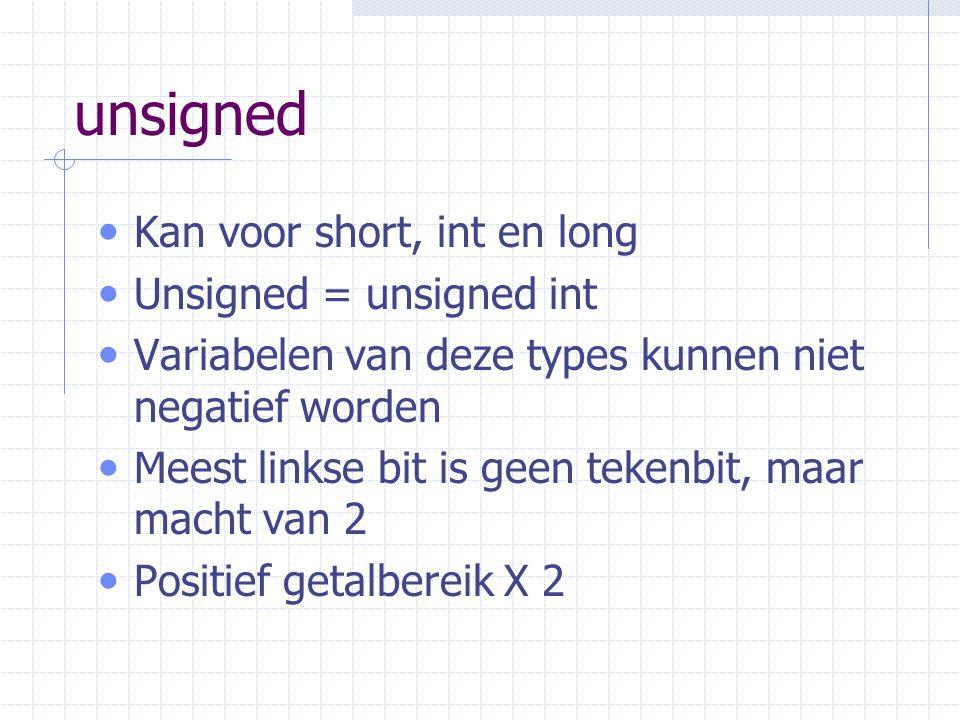 unsigned Kan voor short, int en long Unsigned = unsigned int Variabelen van deze types kunnen niet negatief worden Meest linkse bit is geen tekenbit, maar macht van 2 Positief getalbereik X 2