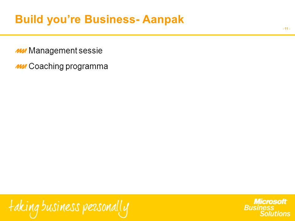 - 10 - Build you're Business- Ondersteuning Strategie ontwikkeling Ondersteuning & voortgangsbewaking Gefaseerde aanpak Beperkt aantal deelnemers