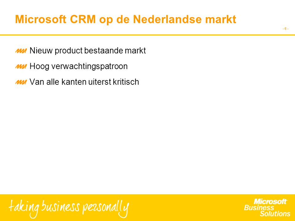 - 6 - Microsoft CRM op de Nederlandse markt Nieuw product bestaande markt Hoog verwachtingspatroon Van alle kanten uiterst kritisch
