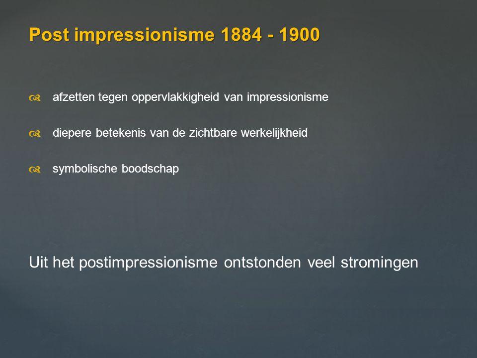 Post impressionisme 1884 - 1900  afzetten tegen oppervlakkigheid van impressionisme  diepere betekenis van de zichtbare werkelijkheid  symbolisc