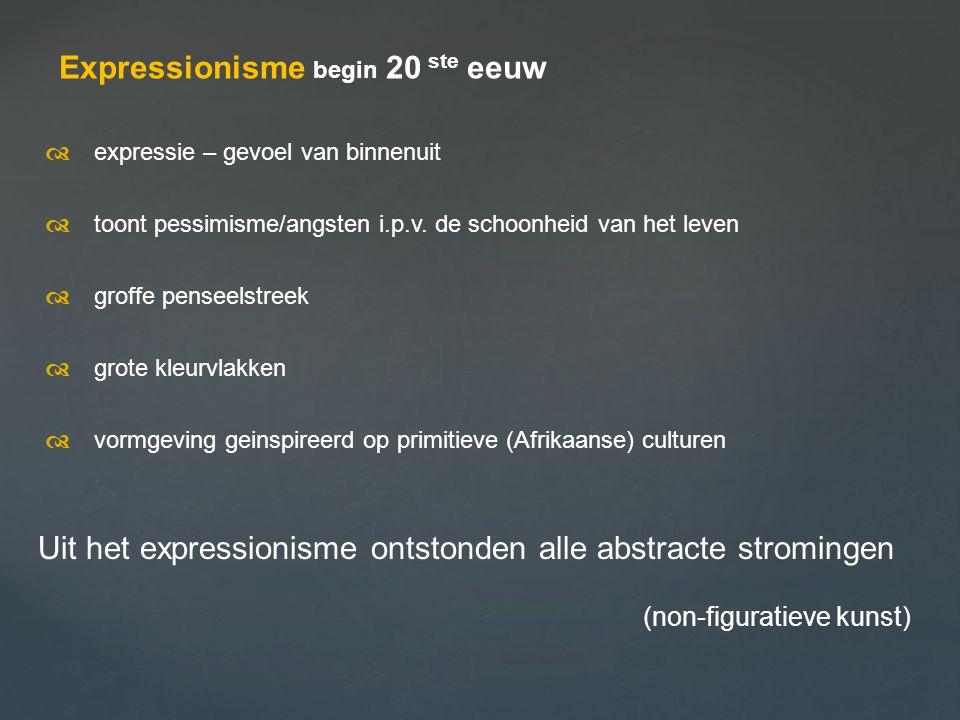 Expressionisme begin 20 ste eeuw  expressie – gevoel van binnenuit  toont pessimisme/angsten i.p.v. de schoonheid van het leven  groffe penseels