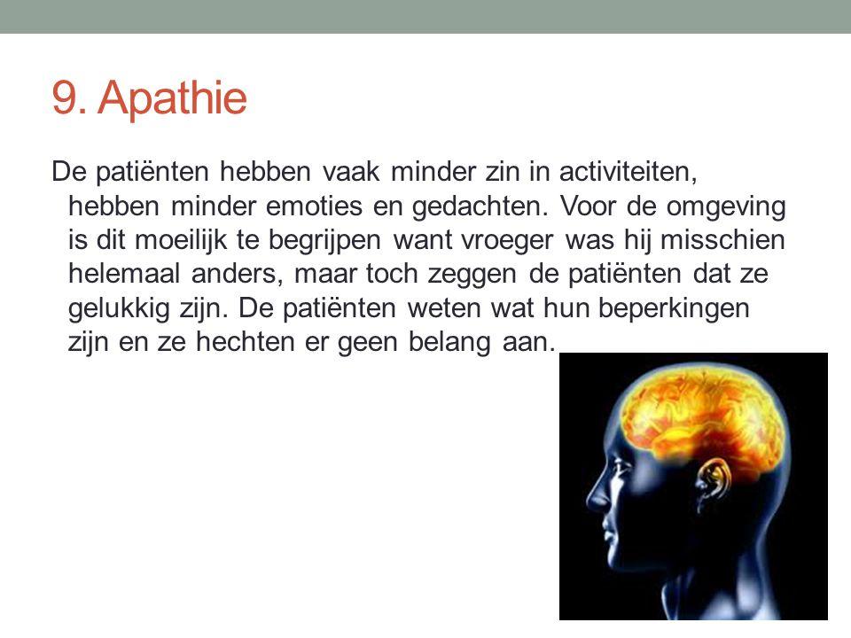 9. Apathie De patiënten hebben vaak minder zin in activiteiten, hebben minder emoties en gedachten. Voor de omgeving is dit moeilijk te begrijpen want