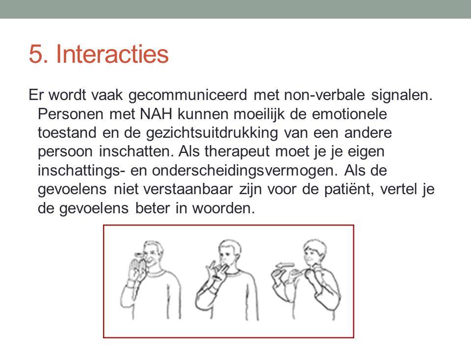 5. Interacties Er wordt vaak gecommuniceerd met non-verbale signalen. Personen met NAH kunnen moeilijk de emotionele toestand en de gezichtsuitdrukkin