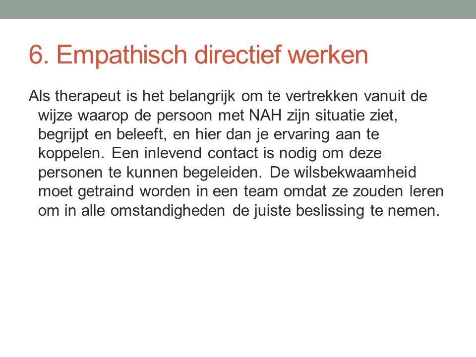 6. Empathisch directief werken Als therapeut is het belangrijk om te vertrekken vanuit de wijze waarop de persoon met NAH zijn situatie ziet, begrijpt