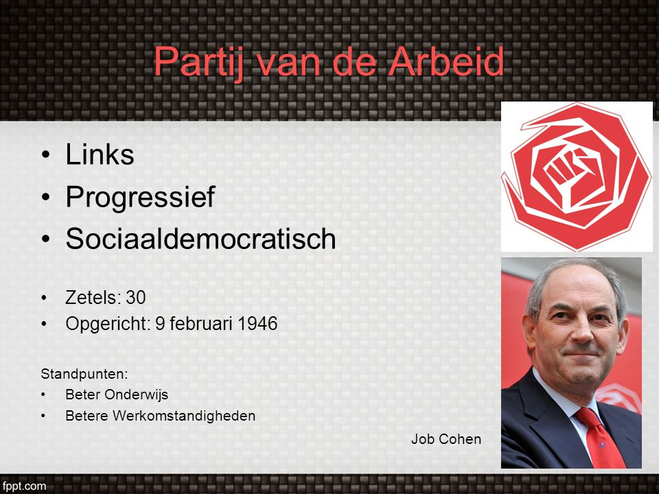 Partij van de Arbeid Links Progressief Sociaaldemocratisch Zetels: 30 Opgericht: 9 februari 1946 Standpunten: Beter Onderwijs Betere Werkomstandighede