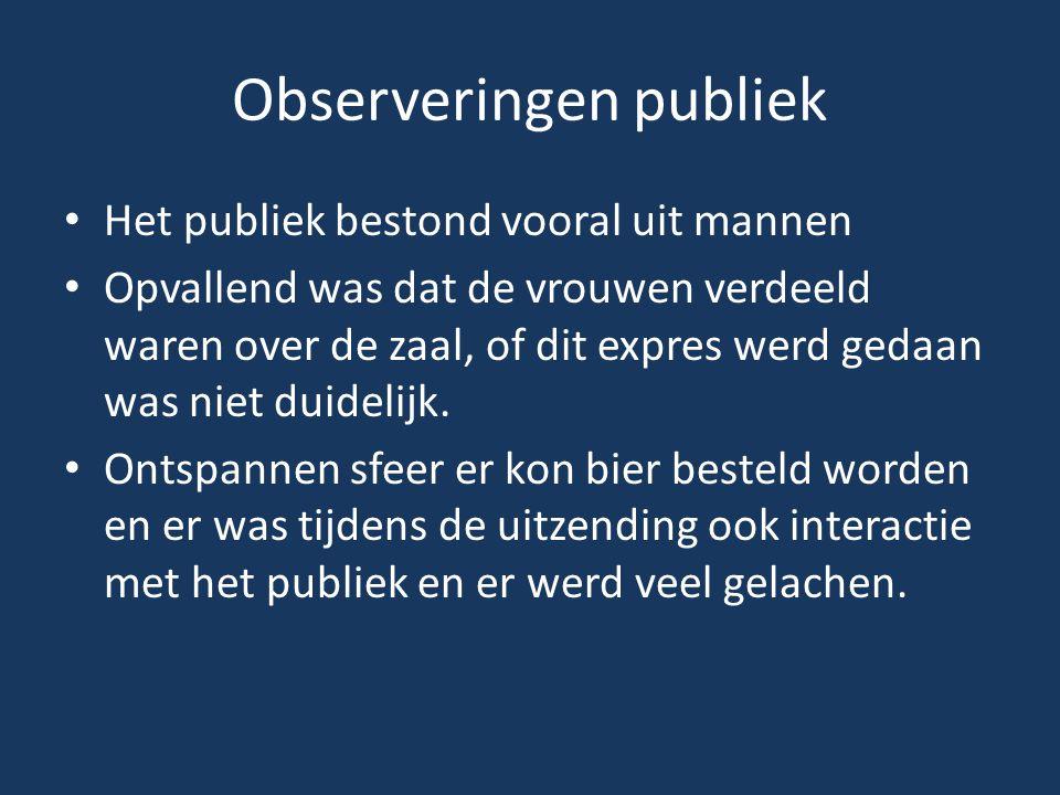 Observeringen publiek Het publiek bestond vooral uit mannen Opvallend was dat de vrouwen verdeeld waren over de zaal, of dit expres werd gedaan was niet duidelijk.