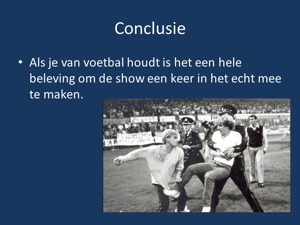 Conclusie Als je van voetbal houdt is het een hele beleving om de show een keer in het echt mee te maken.
