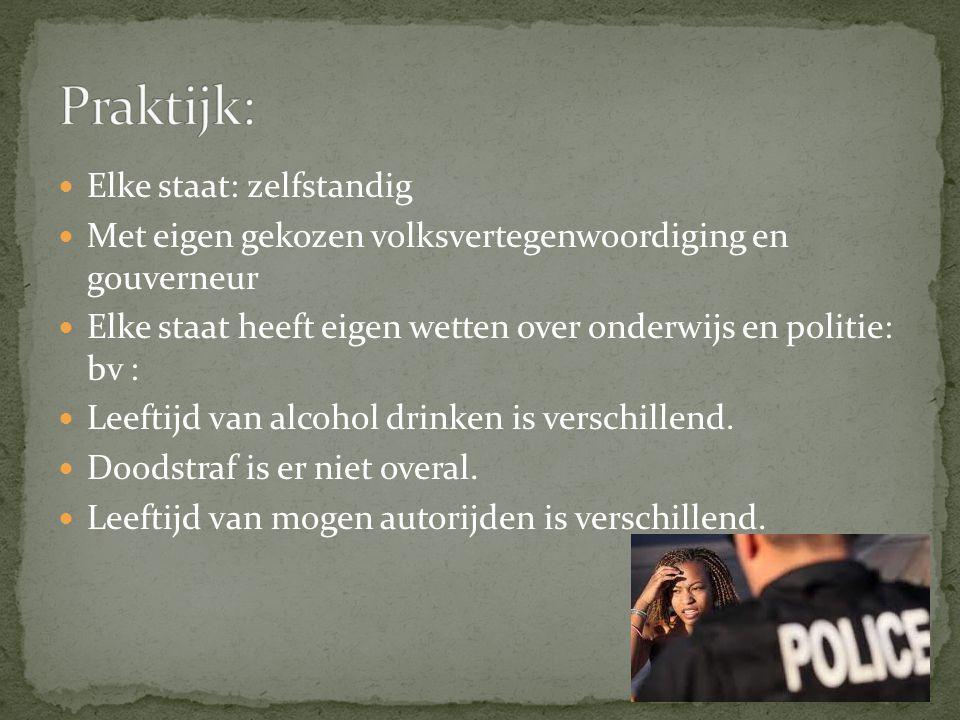Elke staat: zelfstandig Met eigen gekozen volksvertegenwoordiging en gouverneur Elke staat heeft eigen wetten over onderwijs en politie: bv : Leeftijd van alcohol drinken is verschillend.