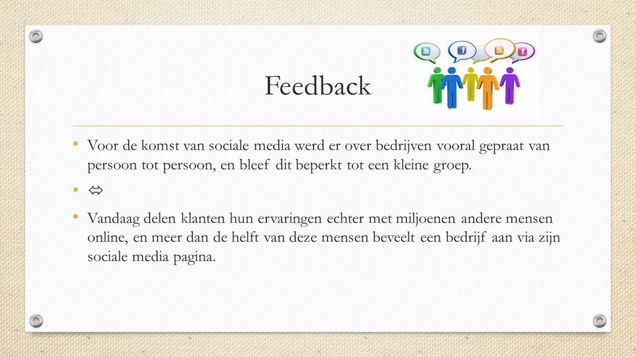 Feedback Voor de komst van sociale media werd er over bedrijven vooral gepraat van persoon tot persoon, en bleef dit beperkt tot een kleine groep.  V
