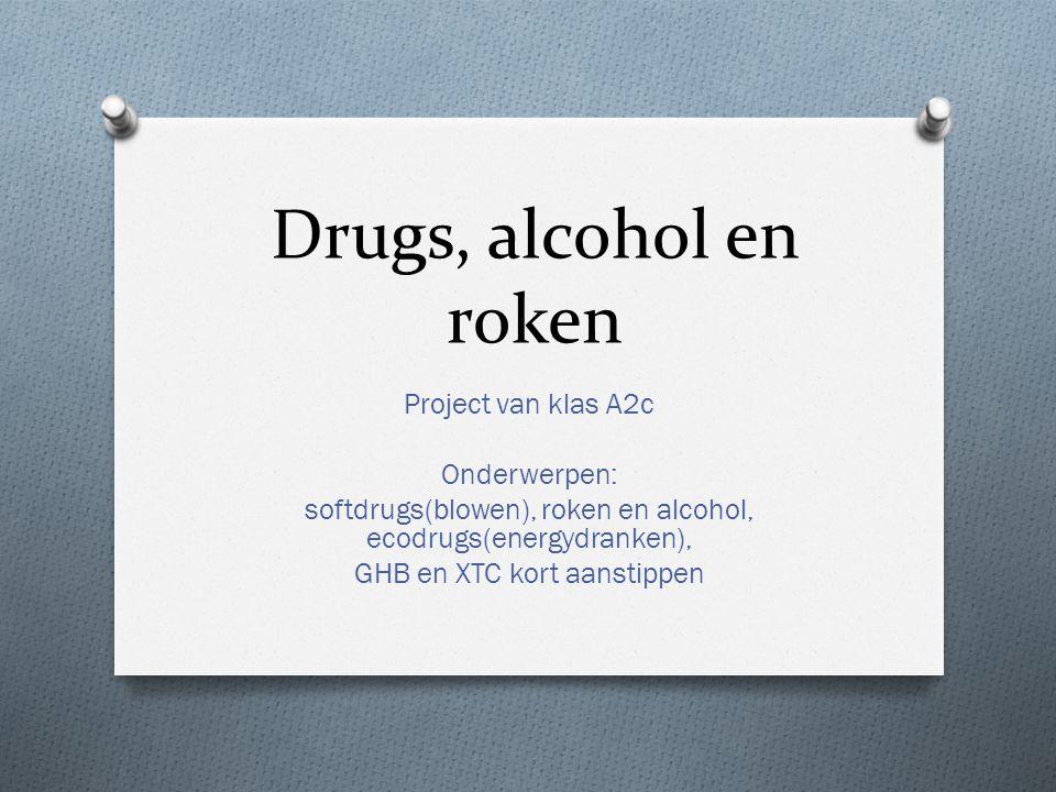 Drugs, alcohol en roken Project van klas A2c Onderwerpen: softdrugs(blowen), roken en alcohol, ecodrugs(energydranken), GHB en XTC kort aanstippen