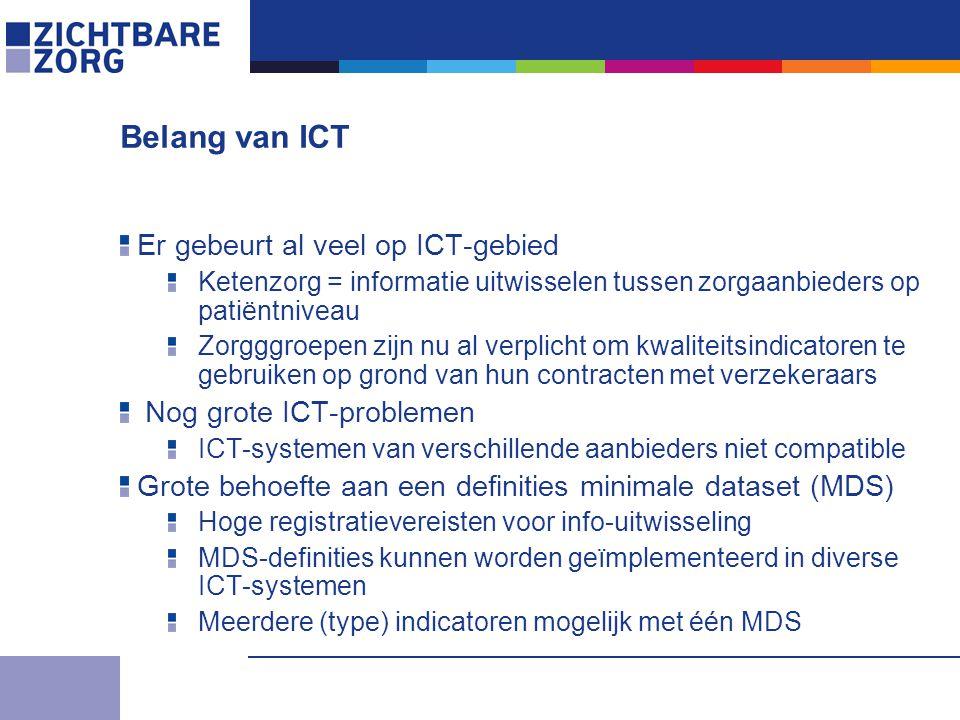 Belang van ICT Er gebeurt al veel op ICT-gebied Ketenzorg = informatie uitwisselen tussen zorgaanbieders op patiëntniveau Zorgggroepen zijn nu al verplicht om kwaliteitsindicatoren te gebruiken op grond van hun contracten met verzekeraars Nog grote ICT-problemen ICT-systemen van verschillende aanbieders niet compatible Grote behoefte aan een definities minimale dataset (MDS) Hoge registratievereisten voor info-uitwisseling MDS-definities kunnen worden geïmplementeerd in diverse ICT-systemen Meerdere (type) indicatoren mogelijk met één MDS