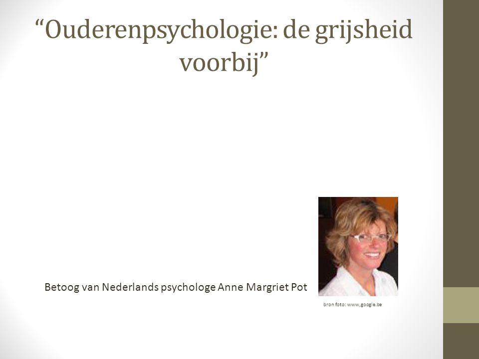 Ouderenpsychologie: de grijsheid voorbij Betoog van Nederlands psychologe Anne Margriet Pot bron foto: www,google.be