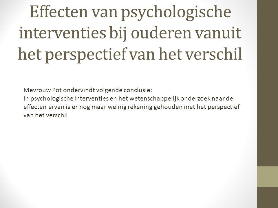 Effecten van psychologische interventies bij ouderen vanuit het perspectief van het verschil Mevrouw Pot ondervindt volgende conclusie: In psychologische interventies en het wetenschappelijk onderzoek naar de effecten ervan is er nog maar weinig rekening gehouden met het perspectief van het verschil