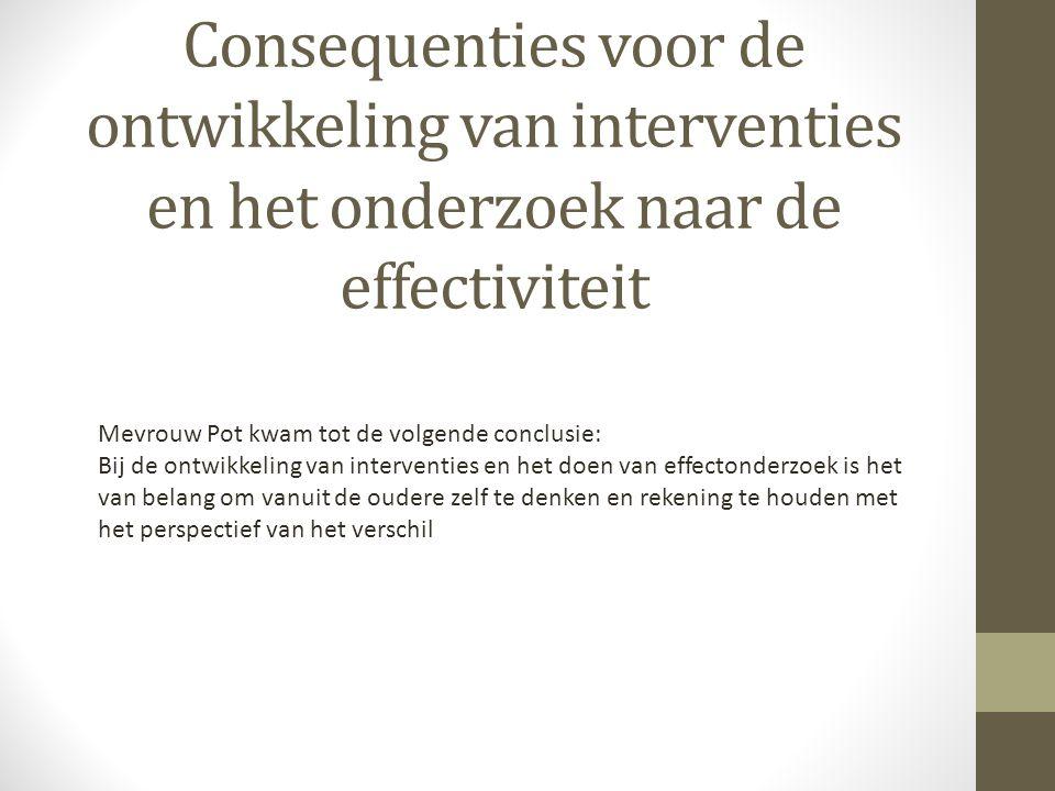 Consequenties voor de ontwikkeling van interventies en het onderzoek naar de effectiviteit Mevrouw Pot kwam tot de volgende conclusie: Bij de ontwikke