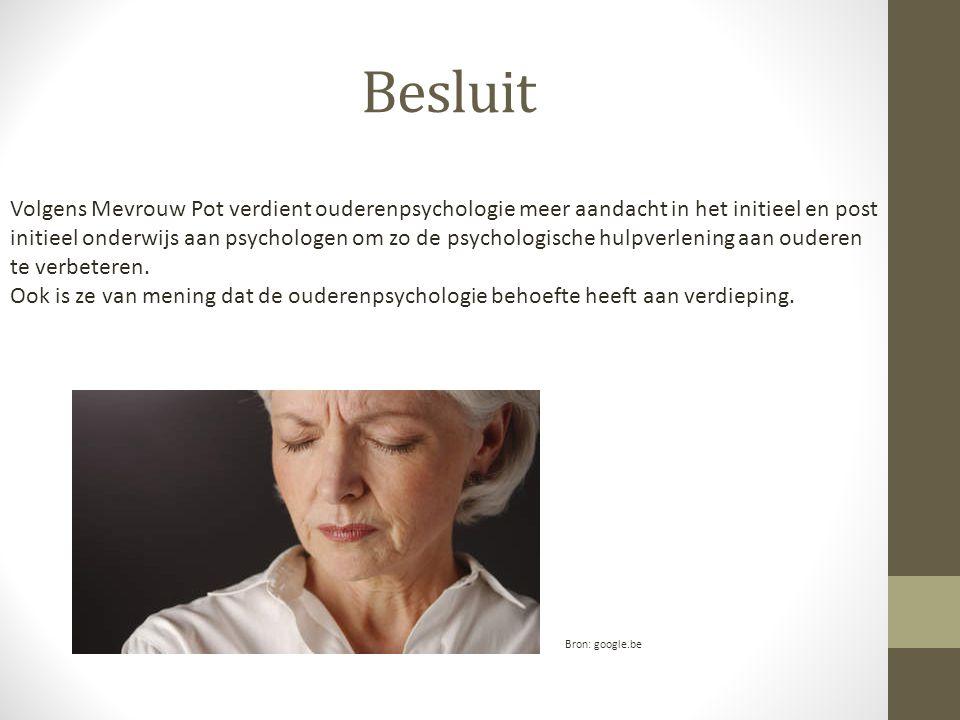 Besluit Volgens Mevrouw Pot verdient ouderenpsychologie meer aandacht in het initieel en post initieel onderwijs aan psychologen om zo de psychologische hulpverlening aan ouderen te verbeteren.