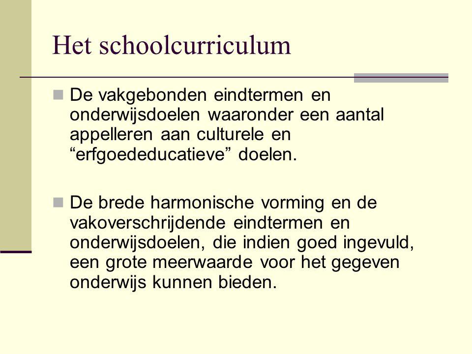 """Het schoolcurriculum De vakgebonden eindtermen en onderwijsdoelen waaronder een aantal appelleren aan culturele en """"erfgoededucatieve"""" doelen. De bred"""