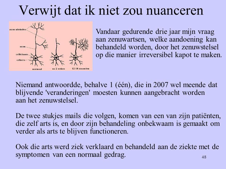 48 Verwijt dat ik niet zou nuanceren Vandaar gedurende drie jaar mijn vraag aan zenuwartsen, welke aandoening kan behandeld worden, door het zenuwstelsel op die manier irreversibel kapot te maken.